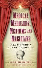 Medical Meddlers, Mediums & Magicians - The Victorian Age of Credulity ebook by