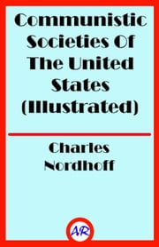 Communistic Societies Of The United States (Illustrated) ebook by Charles Nordhoff