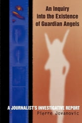An Inquiry into the Existence of Guardian Angels - A Journalist's Investigative Report ebook by Pierre Jovanovic