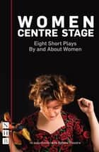 Women Centre Stage: Eight Short Plays By and About Women (NHB Modern Plays) ebook by Georgia Christou, April De Angelis, Chloe Todd Fordham,...