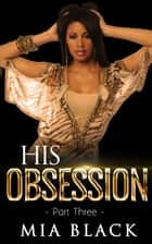 His Obsession 3 - His Obsession Series, #3 ebook by Mia Black