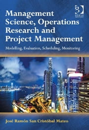 Management Science, Operations Research and Project Management - Modelling, Evaluation, Scheduling, Monitoring ebook by José Ramón San Cristóbal Mateo