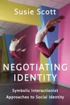 Negotiating Identity - Symbolic Interactionist Approaches to Social Identity ebook by Susie Scott