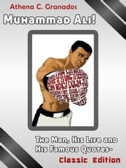 Muhammad Ali! The Man, His Life and His Famous Quotes: Classic Edition ebook by Athena Granados