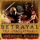 Betrayal: The Centurions I audiobook by Anthony Riches