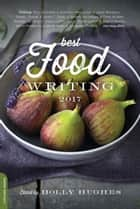 Best Food Writing 2017 ebook by Holly Hughes