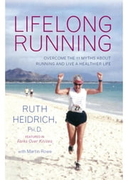 Lifelong Running - Overcome the 11 Myths About Running and Live a Healthier Life ebook by Heidrich, Ruth E., Rowe, Martin