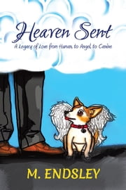 Heaven Sent - A Legacy of Love from Human, to Angel, to Canine ebook by M. Endsley