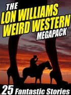 The Lon Williams Weird Western Megapack - 25 Fantastic Western Stories ebook by Lon Williams