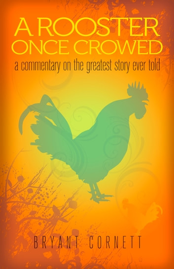 A Rooster Once Crowed - A Commentary on the Greatest Story Ever Told ebook by Bryant Cornett