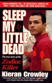 Sleep My Little Dead - The True Story of the Zodiac Killer ebook by Kieran Crowley