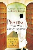 Praying Your Way out of Bondage: Prayers From Exodus and Leviticus (Praying the Scriptures) ebook by