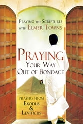 Praying Your Way out of Bondage: Prayers From Exodus and Leviticus (Praying the Scriptures) ebook by Elmer Towns