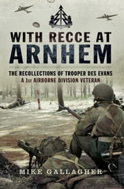 With Recce at Arnhem: The Recollections of a 1st Airborne Division Veteran- Des Evans ebook by Gallagher, Mike