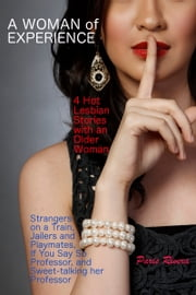 A Woman of Experience: 4 Hot Lesbian Stories with an Older Woman – Strangers on a Train, Jailers and Playmates, If You Say So Professor, and Sweet-talking her Professor ebook by Paris Rivera