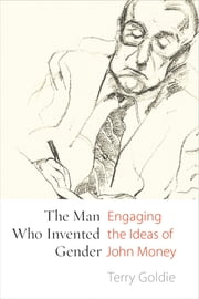 The Man Who Invented Gender - Engaging the Ideas of John Money ebook by Terry Goldie