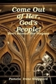 Come Out of Her, God's People: Don't Receive Her Plagues ebook by Pam Sheppard Publishing