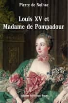 Louis XV et Madame de Pompadour ebook by Pierre de Nolhac