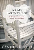 As My Parents Age - Reflections on Life, Love, and Change ebook by Cynthia Ruchti