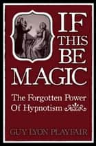 If This Be Magic: The Forgotten Power of Hypnosis ebook by Guy L. Playfair