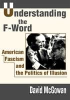 Understanding the F-Word - American Fascism and the Politics of Illusion ebook by David McGowan