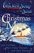 Chicken Soup for the Soul: Christmas Magic - 101 Holiday Tales of Inspiration, Love, and Wonder eBook by Jack Canfield, Mark Victor Hansen, Amy Newmark