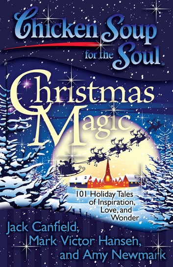 Chicken Soup for the Soul: Christmas Magic - 101 Holiday Tales of Inspiration, Love, and Wonder ebook by Jack Canfield,Mark Victor Hansen,Amy Newmark
