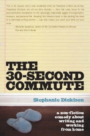 The 30-Second Commute: A Non-Fiction Comedy about Writing and Working From Home ebook by Dickison, Stephanie