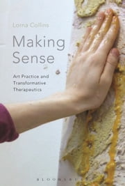 Making Sense - Art Practice and Transformative Therapeutics ebook by Lorna Collins