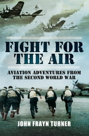 Fight for the Air - Aviation Adventures from the Second World War ebook by John Frayn Turner