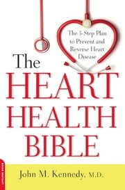 The Heart Health Bible - The 5-Step Plan to Prevent and Reverse Heart Disease ebook by John M. Kennedy, MD