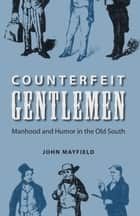 Counterfeit Gentlemen - Manhood and Humor in the Old South ebook by John Mayfield