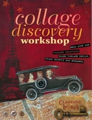 Collage Discovery Workshop: Make Your Own Collage Creations Using Vintage Photos, Found Objects and Ephemera ebook by Hellmuth, Claudine