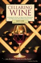 Cellaring Wine - A Complete Guide to Selecting, Building, and Managing Your Wine Collection ebook by Jeff Cox