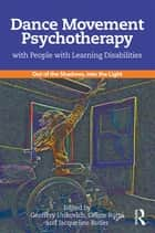 Dance Movement Psychotherapy with People with Learning Disabilities - Out Of The Shadows, Into The Light ebook by Geoffery Unkovich, Céline Butté, Jacqueline Butler