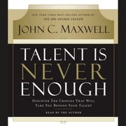 Talent Is Never Enough - Discover the Choices That Will Take You Beyond Your Talent audiobook by John C. Maxwell
