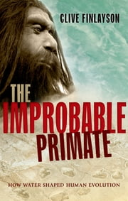 The Improbable Primate - How Water Shaped Human Evolution ebook by Clive Finlayson