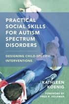 Practical Social Skills for Autism Spectrum Disorders: Designing Child-Specific Interventions ebook by Kathleen Koenig,Fred R. Volkmar, M.D.