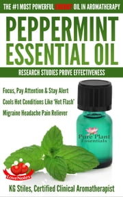 Peppermint Essential Oil The #1 Most Powerful Energy Oil in Aromatherapy Research Studies Prove Effectiveness Focus, Pay Attention, Stay Alert, Cools 'Hot Flash' Migraine Headache Pain Reliever - Healing with Essential Oil ebook by KG STILES