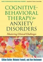 Cognitive-Behavioral Therapy for Anxiety Disorders ebook by Gillian Butler, PhD,Melanie Fennell, PhD,Ann Hackmann, PhD