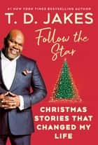 Follow the Star - Christmas Stories That Changed My Life ebook by T. D. Jakes