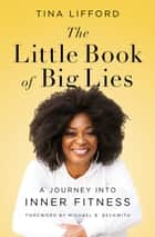 The Little Book of Big Lies - A Journey into Inner Fitness e-bok by Tina Lifford