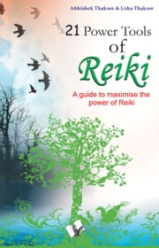 21 Power Tools of Reiki: A guide to maximise the power of reiki ebook by Abhishek Thakore,Usha Thakore