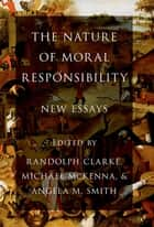 The Nature of Moral Responsibility - New Essays ebook by Randolph Clarke, Michael McKenna, Angela M. Smith