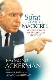 A Sprat To Catch A Mackerel - Key Principles To Build Your Business ebook by Raymond Ackerman,Pippa de Bruyn,Suzanne Ackerman