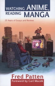 Watching Anime, Reading Manga - 25 Years of Essays and Reviews ebook by Fred Patten,Carl Macek
