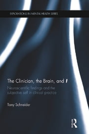 The Clinician, the Brain, and 'I' - Neuroscientific findings and the subjective self in clinical practice ebook by Tony Schneider