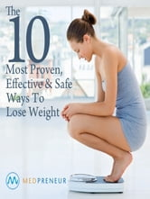The 10 Most Proven, Effective, and Safe Ways To Lose Weight ebook by The Editors of Medpreneur
