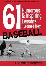 61 Humorous & Inspiring Lessons I Learned From Baseball ebook by Howard Kellman