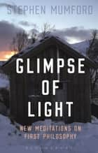 Glimpse of Light - New Meditations on First Philosophy ebook by Professor Stephen Mumford